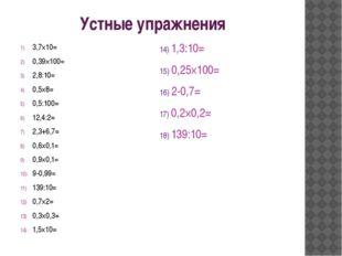 Устные упражнения 3,7×10= 0,39×100= 2,8:10= 0,5×8= 0,5:100= 12,4:2= 2,3+6,7=