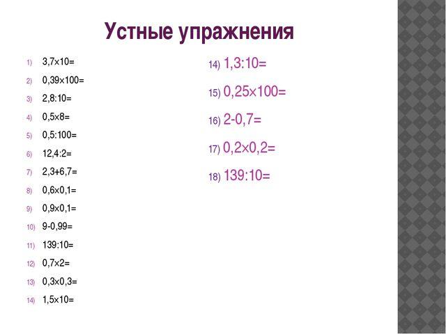 Устные упражнения 3,7×10= 0,39×100= 2,8:10= 0,5×8= 0,5:100= 12,4:2= 2,3+6,7=...