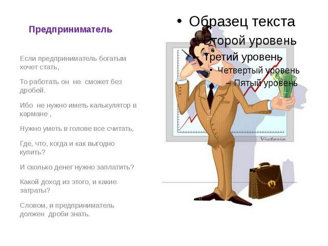 Предприниматель Если предприниматель богатым хочет стать, То работать он не с...