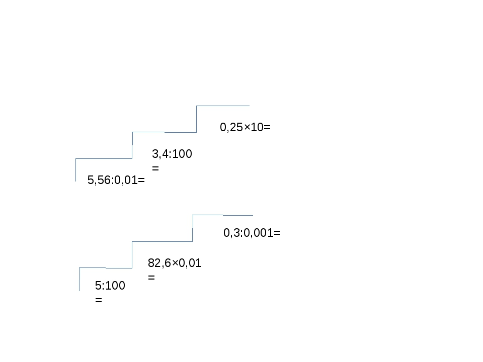 5,56:0,01= 3,4:100= 0,25×10= 5:100= 82,6×0,01= 0,3:0,001=