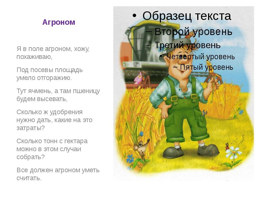 Агроном Я в поле агроном, хожу, похаживаю, Под посевы площадь умело отгоражию...