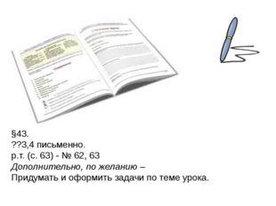 §43. ??3,4 письменно. р.т. (с. 63) - № 62, 63 Дополнительно, по желанию – При