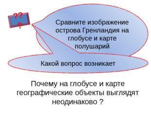 ??? Почему на глобусе и карте географические объекты выглядят неодинаково ? С