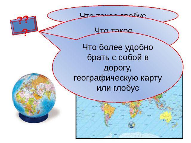 ??? Что такое глобус Что такое географическая карта Что более удобно брать с...