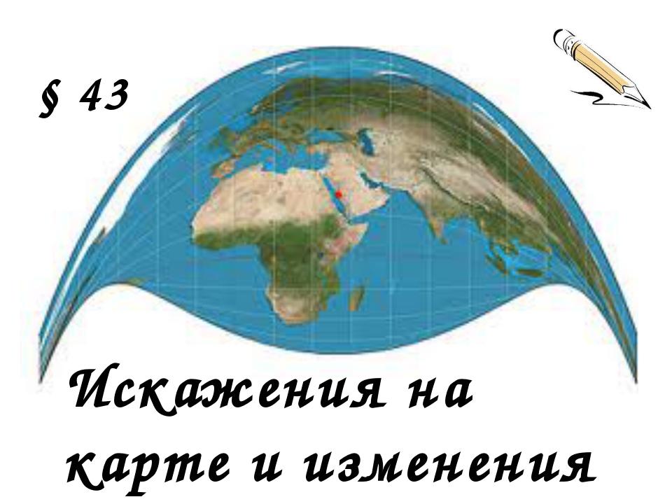 § 43 Искажения на карте и изменения во времени