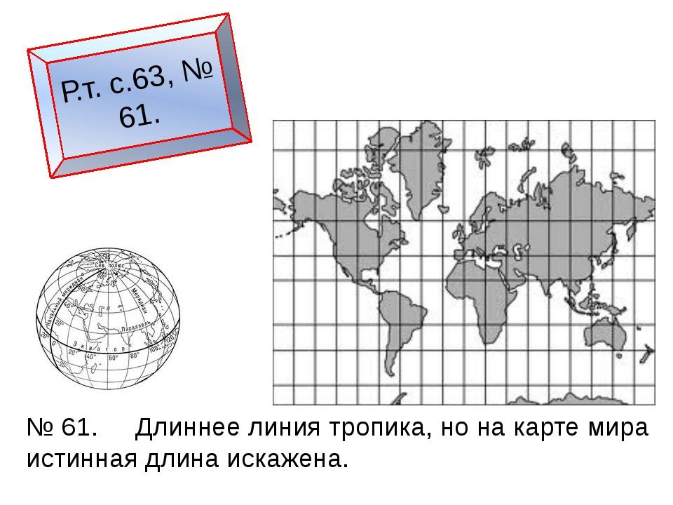 Р.т. с.63, № 61. № 61. Длиннее линия тропика, но на карте мира истинная длина...