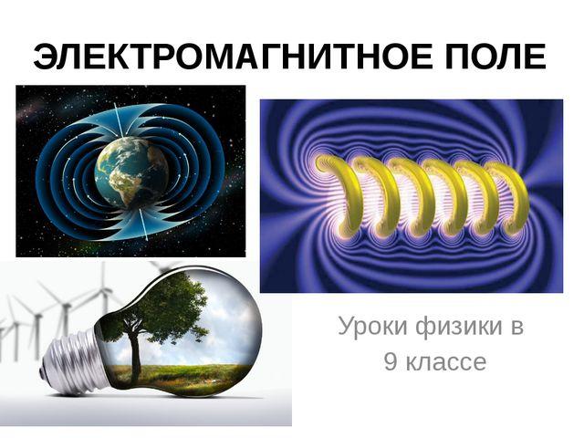 ЭЛЕКТРОМАГНИТНОЕ ПОЛЕ Уроки физики в 9 классе