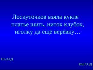 НАЗАД ВЫХОД Лоскуточков взяла кукле платье шить, ниток клубок, иголку да ещё