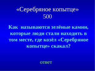 «Серебряное копытце» 500 ответ Как называются зелёные камни, которые люди ста