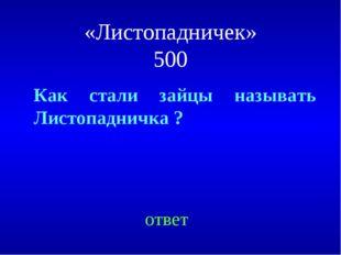 «Листопадничек» 500 Как стали зайцы называть Листопадничка ? ответ