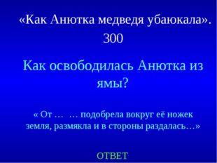 «Как Анютка медведя убаюкала». 300 Как освободилась Анютка из ямы? « От … … п