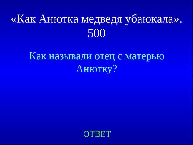 «Как Анютка медведя убаюкала». 500 Как называли отец с матерью Анютку? ОТВЕТ