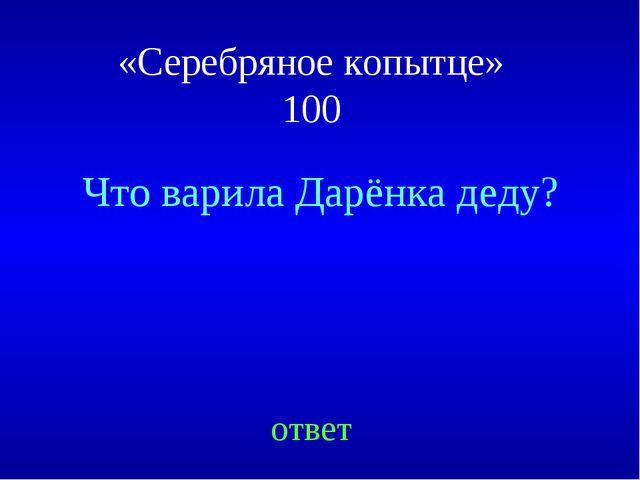 «Серебряное копытце» 100 Что варила Дарёнка деду? ответ