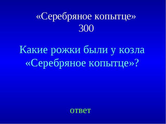 «Серебряное копытце» 300 ответ Какие рожки были у козла «Серебряное копытце»?