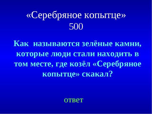 «Серебряное копытце» 500 ответ Как называются зелёные камни, которые люди ста...