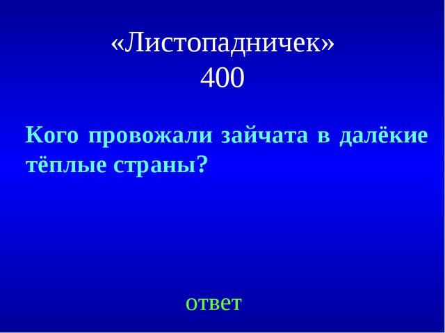 «Листопадничек» 400 ответ Кого провожали зайчата в далёкие тёплые страны?
