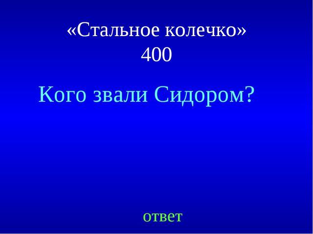 Кого звали Сидором? ответ «Стальное колечко» 400