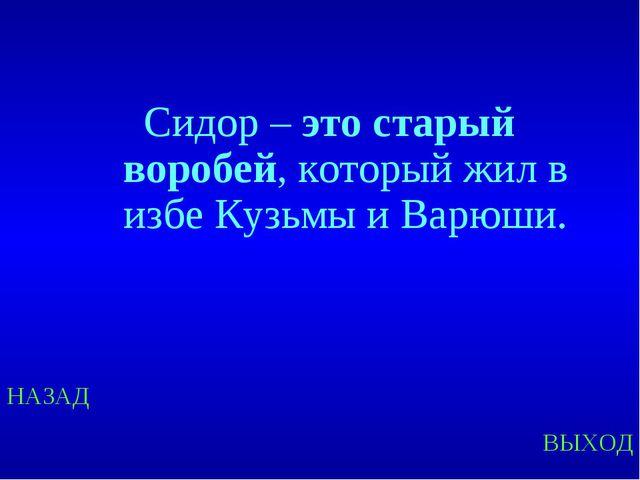 НАЗАД ВЫХОД Сидор – это старый воробей, который жил в избе Кузьмы и Варюши.