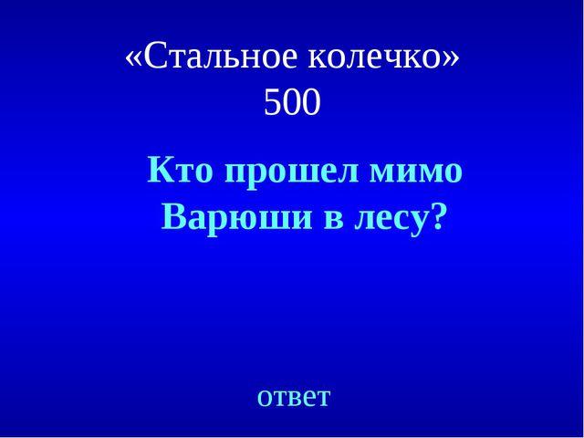 Кто прошел мимо Варюши в лесу? ответ «Стальное колечко» 500