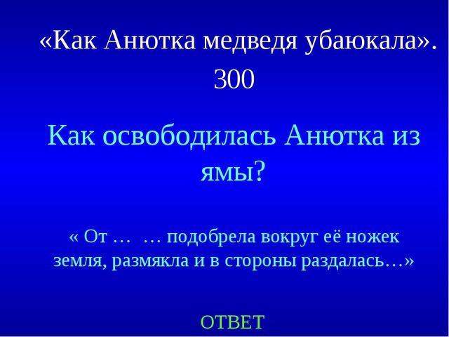 «Как Анютка медведя убаюкала». 300 Как освободилась Анютка из ямы? « От … … п...