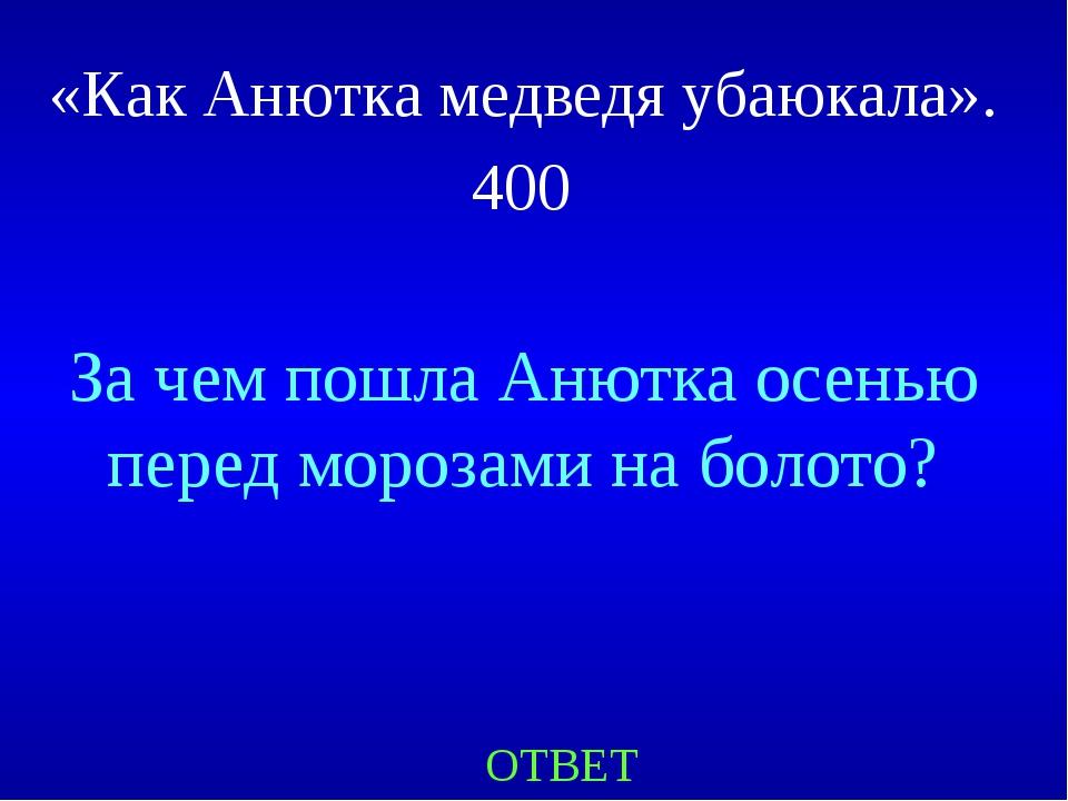 «Как Анютка медведя убаюкала». 400 ОТВЕТ За чем пошла Анютка осенью перед мор...