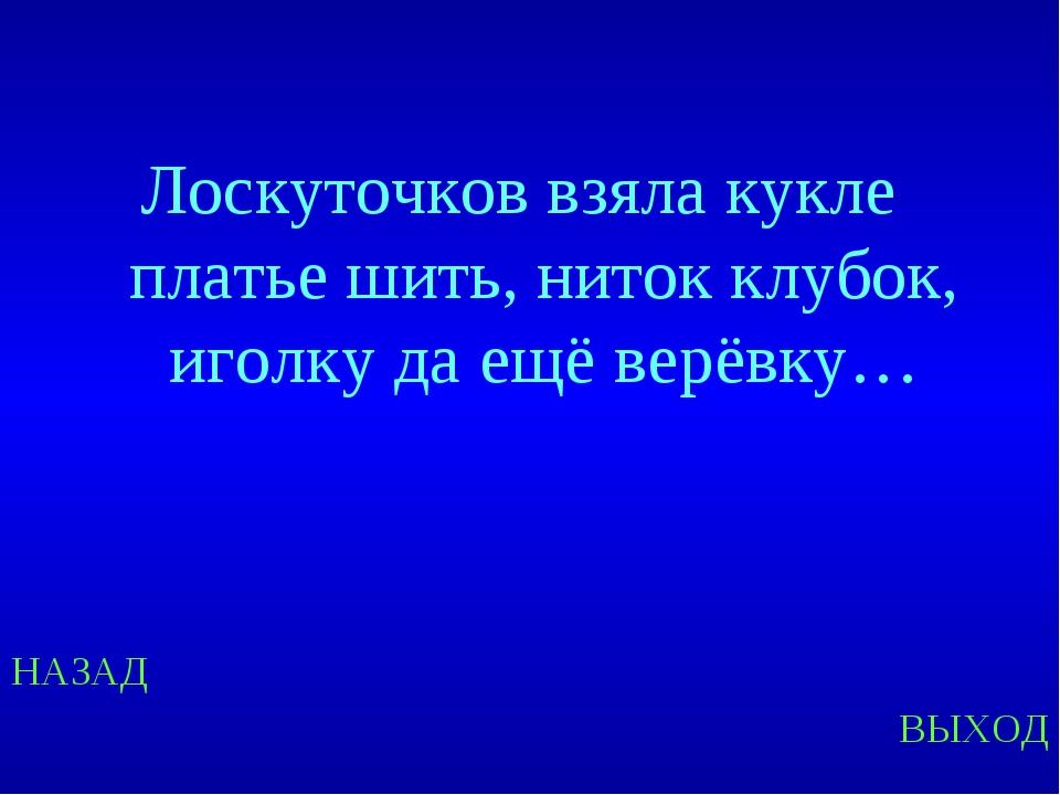 НАЗАД ВЫХОД Лоскуточков взяла кукле платье шить, ниток клубок, иголку да ещё...