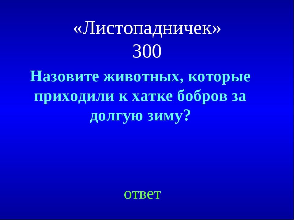 «Листопадничек» 300 Назовите животных, которые приходили к хатке бобров за до...