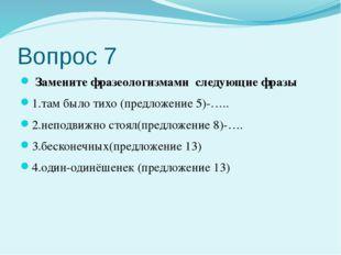 Вопрос 7 Замените фразеологизмами следующие фразы 1.там было тихо (предложени