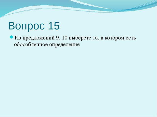 Вопрос 15 Из предложений 9, 10 выберете то, в котором есть обособленное опред...