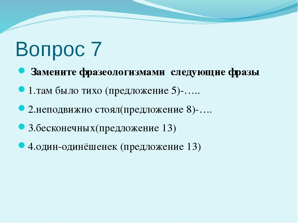 Вопрос 7 Замените фразеологизмами следующие фразы 1.там было тихо (предложени...