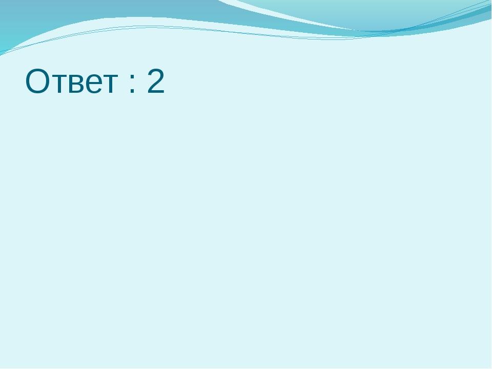 Ответ : 2