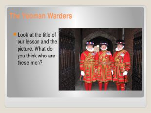 The Yeoman Warders Look at the title of our lesson and the picture. What do y