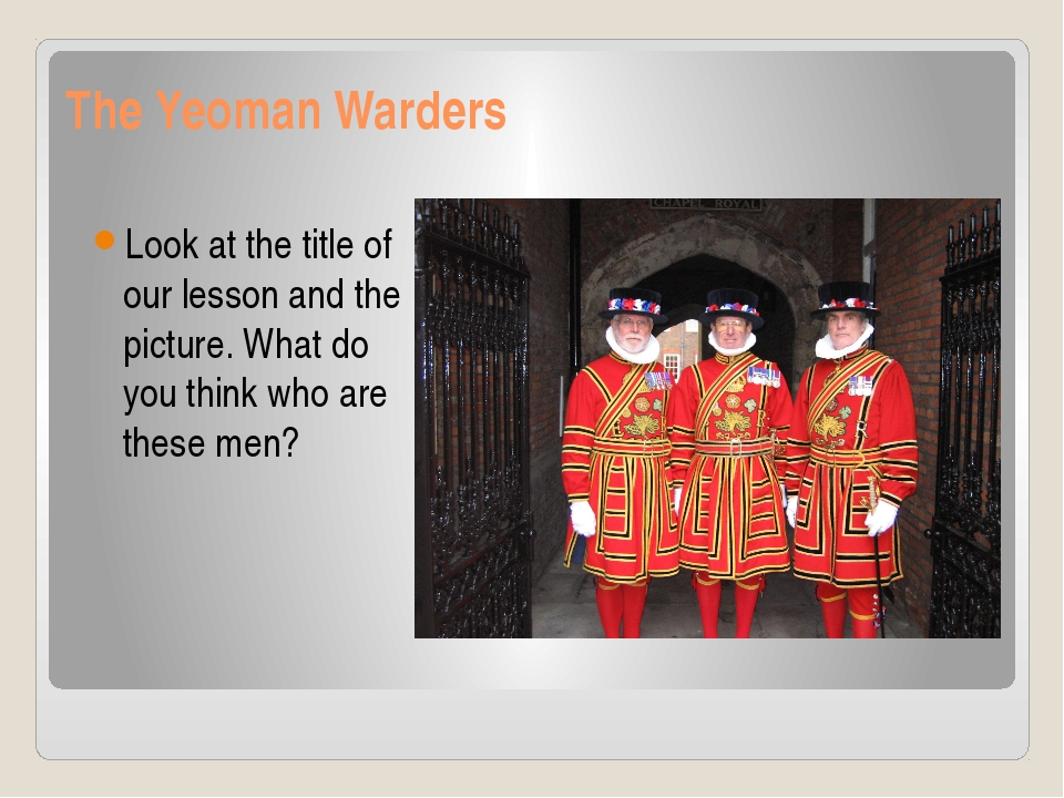 The Yeoman Warders Look at the title of our lesson and the picture. What do y...