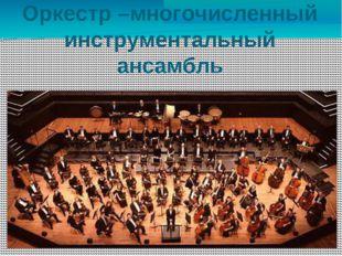 Оркестр –многочисленный инструментальный ансамбль