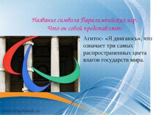 Название символа Паралимпийских игр. Что он собой представляет: Агитос- «Я д