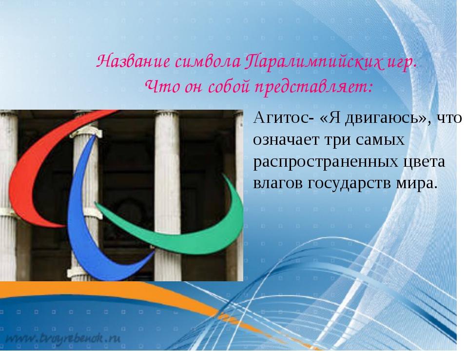 Название символа Паралимпийских игр. Что он собой представляет: Агитос- «Я д...