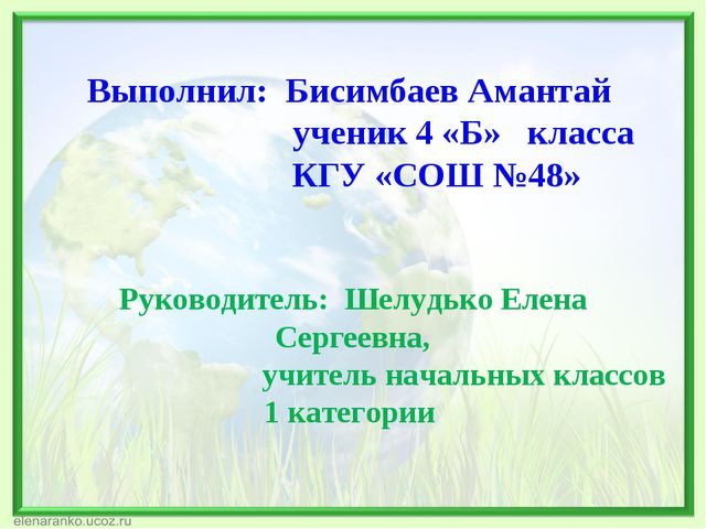 Выполнил: Бисимбаев Амантай ученик 4 «Б» класса КГУ «СОШ №48» Руководитель: Ш...