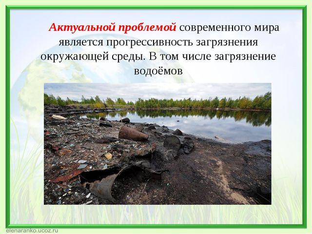 Актуальной проблемой современного мира является прогрессивность загрязнения...