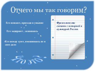 Фразеологизмы связаны с историей и культурой России. Его вешают, приходя в ун