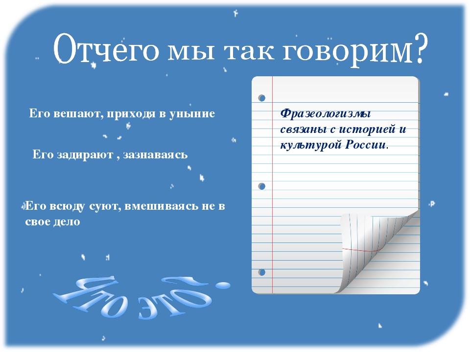 Фразеологизмы связаны с историей и культурой России. Его вешают, приходя в ун...