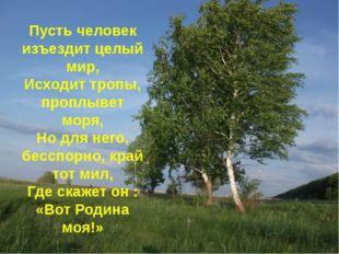 Пусть человек изъездит целый мир, Исходит тропы, проплывет моря, Но для него,