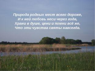 Природа родных мест всего дороже, И к ней любовь неси через года, Храни в душ