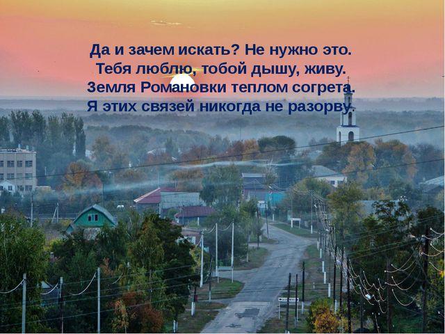 Да и зачем искать? Не нужно это. Тебя люблю, тобой дышу, живу. Земля Романовк...