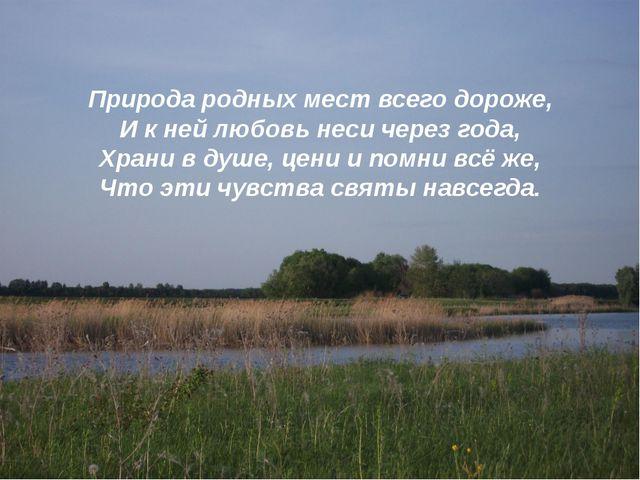 Природа родных мест всего дороже, И к ней любовь неси через года, Храни в душ...