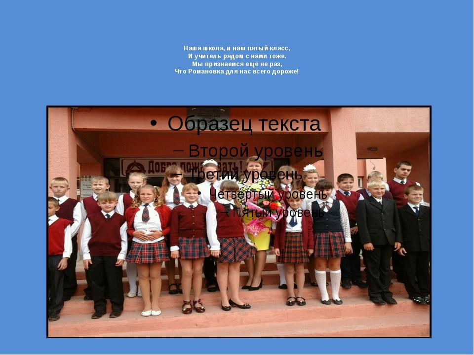 Наша школа, и наш пятый класс, И учитель рядом с нами тоже. Мы признаемся ещё...