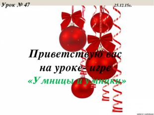 Приветствую вас на уроке- игре «Умницы и умники» Урок № 47 25.12.15г.