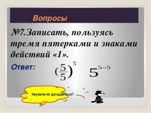 №7.Записать, пользуясь тремя пятерками и знаками действий «1». Ответ: Неужели