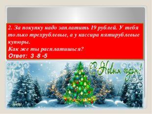 2. За покупку надо заплатить 19 рублей. У тебя только трехрублевые, а у касс