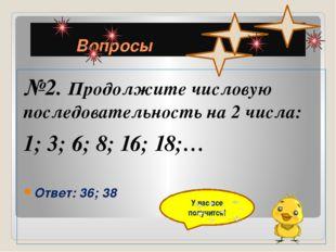 Вопросы №2. Продолжите числовую последовательность на 2 числа: 1; 3; 6; 8; 1