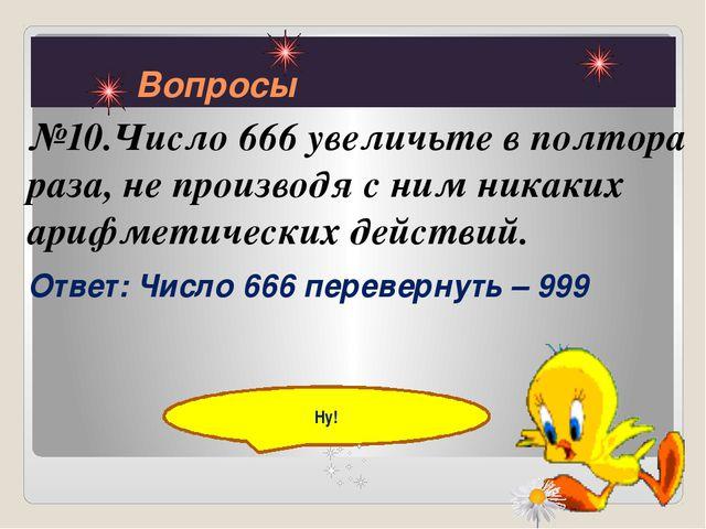 Вопросы №10.Число 666 увеличьте в полтора раза, не производя с ним никаких а...
